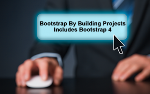 Bootstrap By Building Projects - Includes Bootstrap 4
