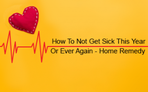 How to Not Get Sick This Year (or Ever Again) - Home Remedy