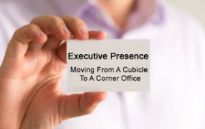 Executive Presence: Moving From A Cubicle To A Corner Office