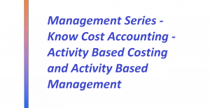 Management Series - Know Cost Accounting - Activity Based Costing and Activity Based Management