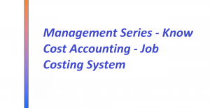 Management Series - Know Cost Accounting - Job Costing System